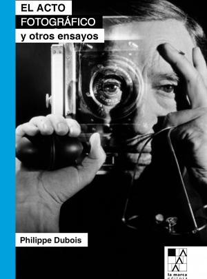 EL ACTO FOTOGRÁFICO Y OTROS ENSAYOS, Philippe Dubois